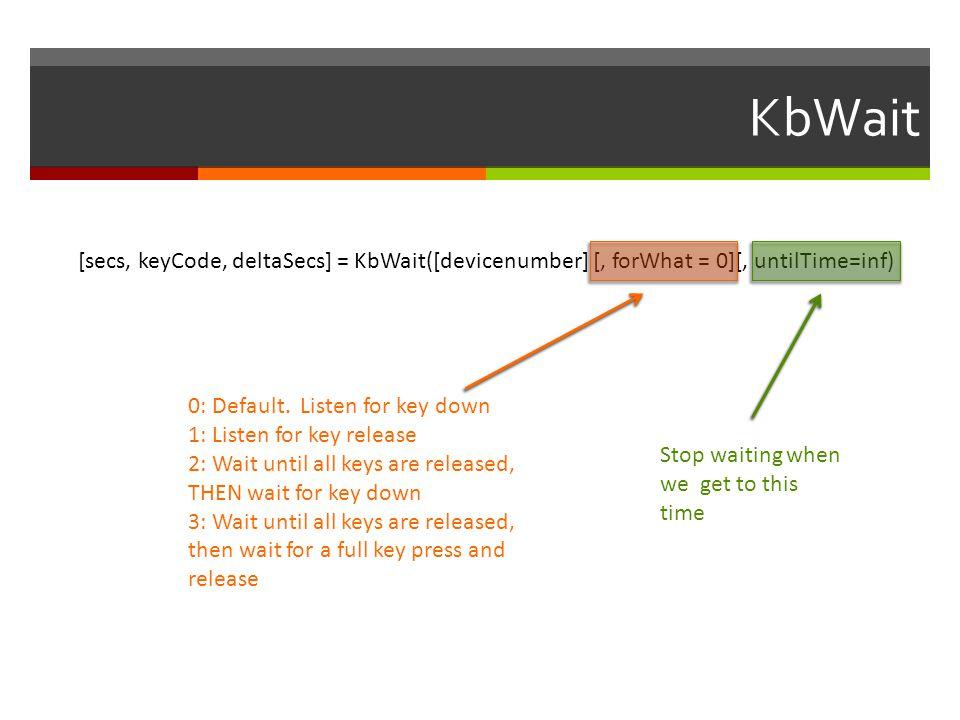 KbWait [secs, keyCode, deltaSecs] = KbWait([devicenumber] [, forWhat = 0][, untilTime=inf) 0: Default. Listen for key down.
